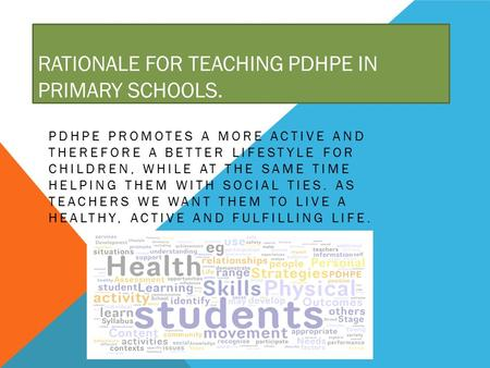 RATIONALE FOR TEACHING PDHPE IN PRIMARY SCHOOLS. PDHPE PROMOTES A MORE ACTIVE AND THEREFORE A BETTER LIFESTYLE FOR CHILDREN, WHILE AT THE SAME TIME HELPING.