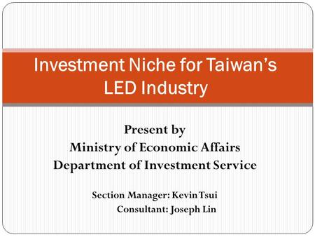 Present by Ministry of Economic Affairs Department of Investment Service Section Manager: Kevin Tsui Consultant: Joseph Lin Investment Niche for Taiwan's.