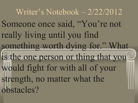 "Writer's Notebook – 2/22/2012 Someone once said, ""You're not really living until you find something worth dying for."" What is the one person or thing that."