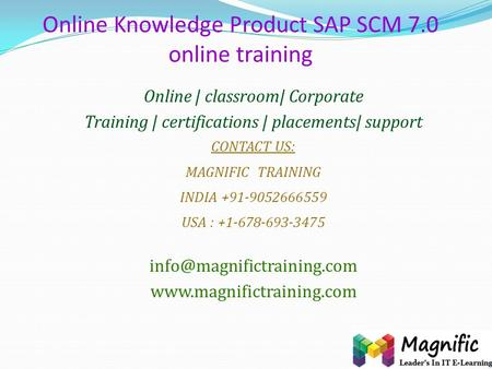 Online Knowledge Product SAP SCM 7.0 online training Online | classroom| Corporate Training | certifications | placements| support CONTACT US: MAGNIFIC.