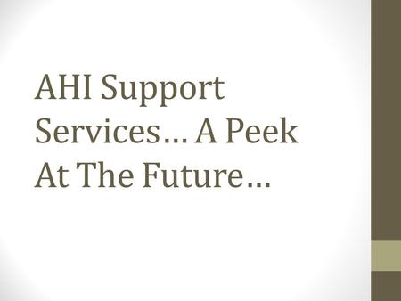 AHI Support Services… A Peek At The Future…. AHI Support Services Where Are We Going? Supply Chain Management Facilities Management Consultant Clinical.