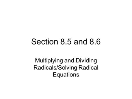 Section 8.5 and 8.6 Multiplying and Dividing Radicals/Solving Radical Equations.