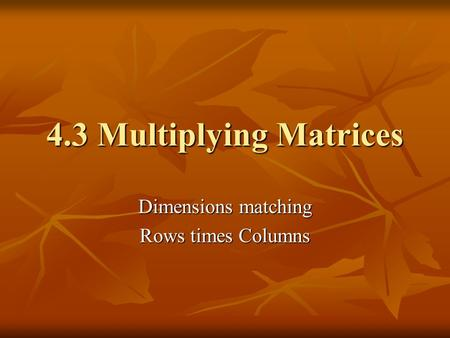4.3 Multiplying Matrices Dimensions matching Rows times Columns.