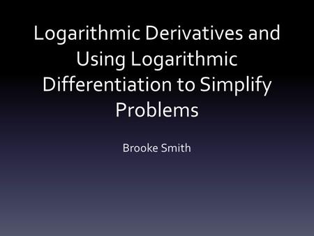 Logarithmic Derivatives and Using Logarithmic Differentiation to Simplify Problems Brooke Smith.