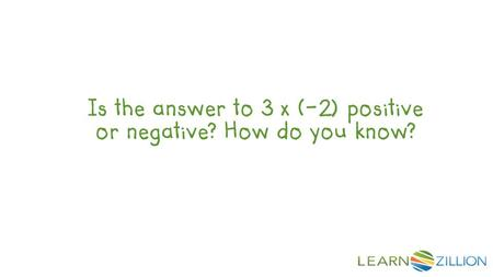 Is the answer to 3 x (-2) positive or negative? How do you know?
