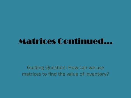 Matrices Continued… Guiding Question: How can we use matrices to find the value of inventory?