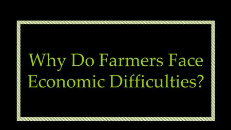 Why Do Farmers Face Economic Difficulties?. Not An Easy Life! Too much… too little? Farmers face problems in both LDCs and MDCs Click to watch.