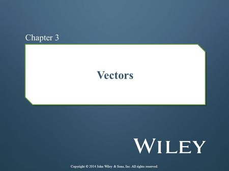 Vectors Chapter 3 Copyright © 2014 John Wiley & Sons, Inc. All rights reserved.