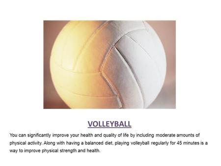 VOLLEYBALL You can significantly improve your health and quality of life by including moderate amounts of physical activity. Along with having a balanced.