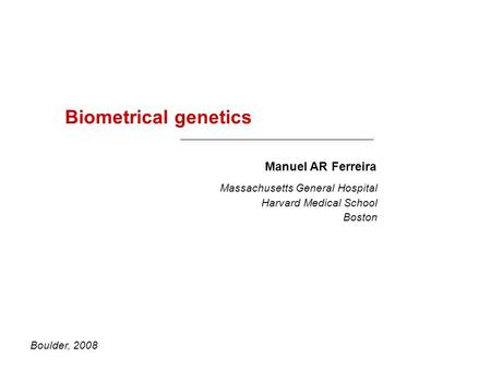 Biometrical genetics Manuel AR Ferreira Boulder, 2008 Massachusetts General Hospital Harvard Medical School Boston.
