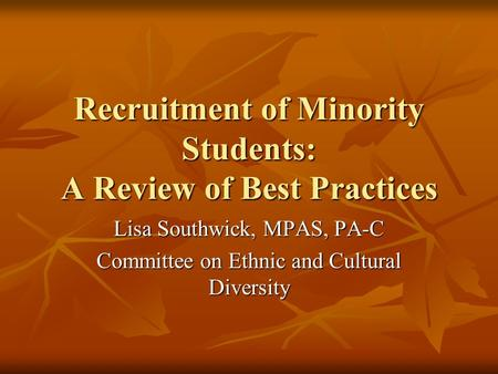 Recruitment of Minority Students: A Review of Best Practices Lisa Southwick, MPAS, PA-C Committee on Ethnic and Cultural Diversity.