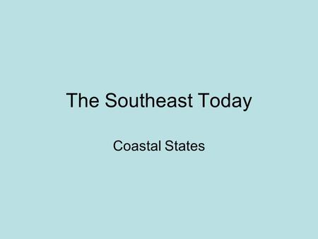 The Southeast Today Coastal States. The Coastal States: What are the two coastlines of the southeast region? –Atlantic –Gulf of Mexico.