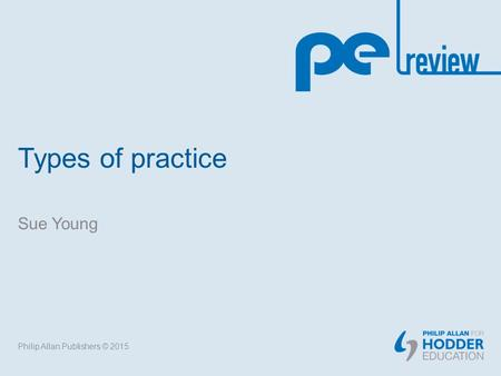 Types of practice Sue Young Philip Allan Publishers © 2015.