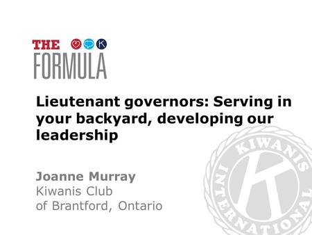 Lieutenant governors: Serving in your backyard, developing our leadership Joanne Murray Kiwanis Club of Brantford, Ontario.
