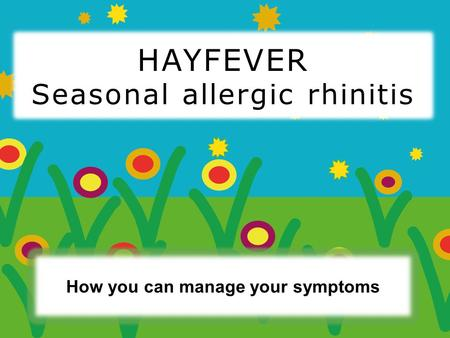 How you can manage your symptoms HAYFEVER Seasonal allergic rhinitis.