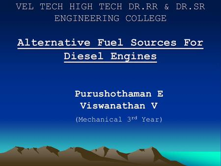 VEL TECH HIGH TECH DR.RR & DR.SR ENGINEERING COLLEGE Alternative Fuel Sources For Diesel Engines Purushothaman E Viswanathan V Purushothaman E Viswanathan.