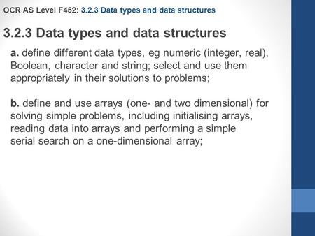 OCR AS Level F452: 3.2.3 Data types and data structures 3.2.3 Data types and data structures a. define different data types, eg numeric (integer, real),