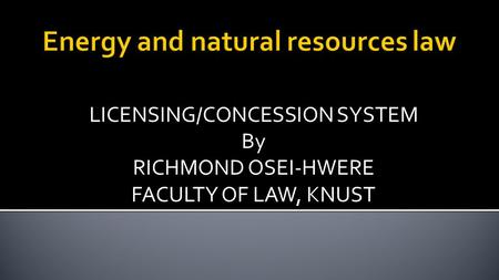 LICENSING/CONCESSION SYSTEM By RICHMOND OSEI-HWERE FACULTY OF LAW, KNUST.