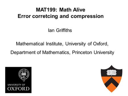 MAT199: Math Alive Error corretcing and compression Ian Griffiths Mathematical Institute, University of Oxford, Department of Mathematics, Princeton University.