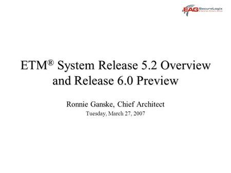 ETM ® System Release 5.2 Overview and Release 6.0 Preview Ronnie Ganske, Chief Architect Tuesday, March 27, 2007.