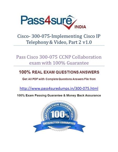 Cisco- 300-075-Implementing Cisco IP Telephony & Video, Part 2 v1.0 Pass Cisco 300-075 CCNP Collaboration exam with 100% Guarantee 100% REAL EXAM QUESTIONS.
