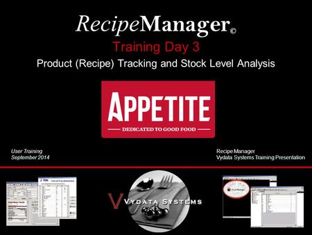Training Day 3 Product (Recipe) Tracking and Stock Level Analysis Recipe Manager © User Training September 2014 Recipe Manager Vydata Systems Training.