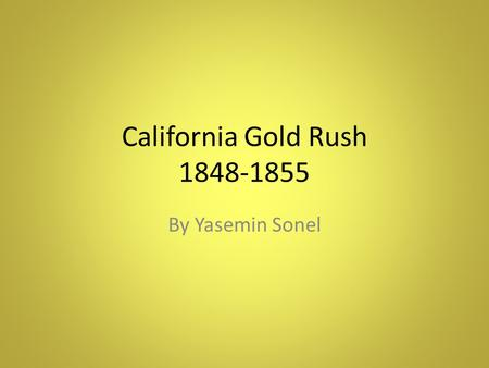 California Gold Rush 1848-1855 By Yasemin Sonel. A Quick Backround James Marshall and several workers found gold while working in a ditch near Sutter's.