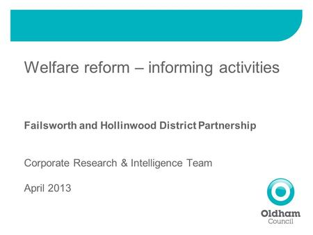 Welfare reform – informing activities Failsworth and Hollinwood District Partnership Corporate Research & Intelligence Team April 2013.