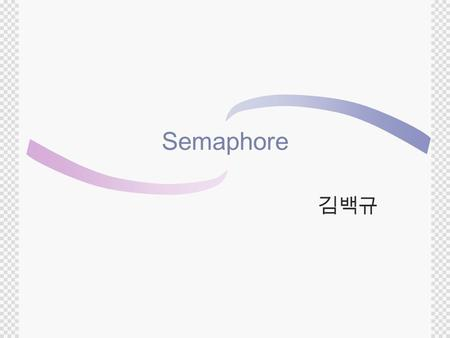 Semaphore 김백규. What is Semaphore?  A semaphore is a protected variable.  method for restricting access to shared resources (e.g. storage) in a multiprogramming.