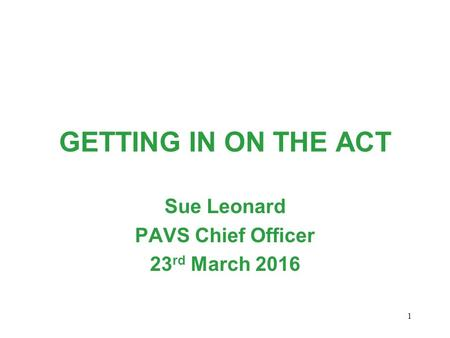 GETTING IN ON THE ACT Sue Leonard PAVS Chief Officer 23 rd March 2016 1.