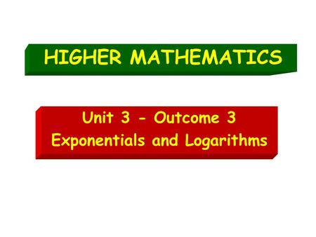 HIGHER MATHEMATICS Unit 3 - Outcome 3 Exponentials and Logarithms.