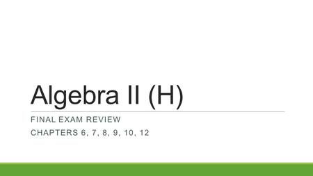 Algebra II (H) FINAL EXAM REVIEW CHAPTERS 6, 7, 8, 9, 10, 12.