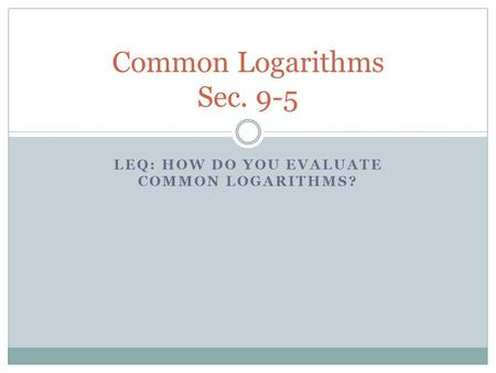 LEQ: HOW DO YOU EVALUATE COMMON LOGARITHMS? Common Logarithms Sec. 9-5.