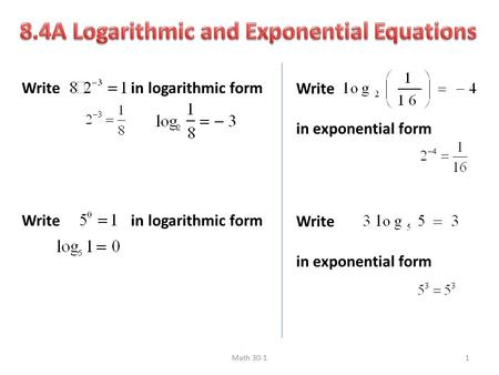 Write in logarithmic form Write in exponential form Write in exponential form Math 30-11.