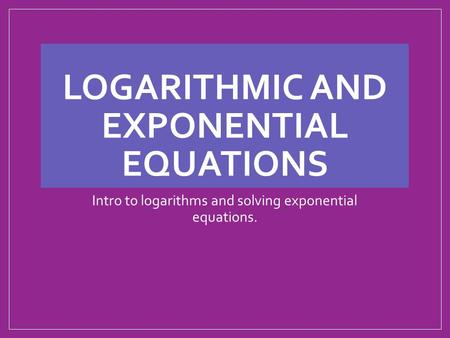 LOGARITHMIC AND EXPONENTIAL EQUATIONS Intro to logarithms and solving exponential equations.