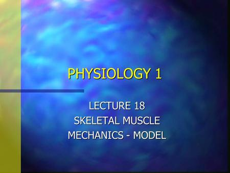 PHYSIOLOGY 1 LECTURE 18 SKELETAL MUSCLE MECHANICS - MODEL.