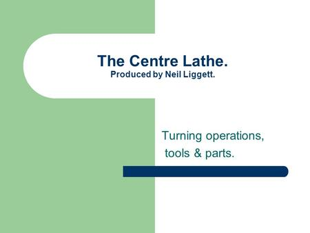 The Centre Lathe. Produced by Neil Liggett. Turning operations, tools & parts.