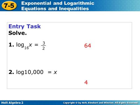 Holt Algebra 2 7-5 Exponential and Logarithmic Equations and Inequalities Entry Task Solve. 1. log 16 x = 2. log10,000 = x 64 4 3 2.