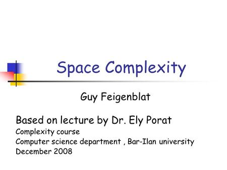 Space Complexity Guy Feigenblat Based on lecture by Dr. Ely Porat Complexity course Computer science department, Bar-Ilan university December 2008.
