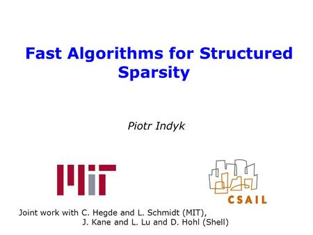Fast Algorithms for Structured Sparsity Piotr Indyk Joint work with C. Hegde and L. Schmidt (MIT), J. Kane and L. Lu and D. Hohl (Shell)