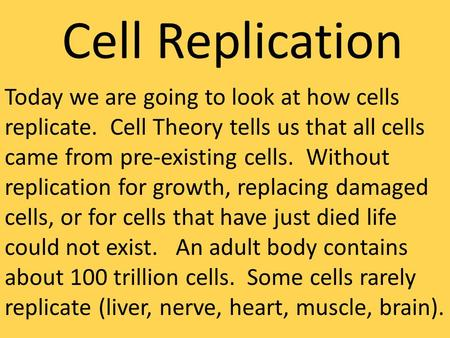 Cell Replication Today we are going to look at how cells replicate. Cell Theory tells us that all cells came from pre-existing cells. Without replication.