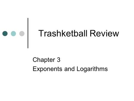 Trashketball Review Chapter 3 Exponents and Logarithms.