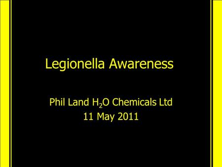 Legionella Awareness Phil Land H 2 O Chemicals Ltd 11 May 2011.