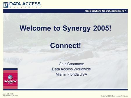 Open Solutions for a Changing World™ Copyright 2005, Data Access Worldwide June 6-9, 2005 Key Biscayne, Florida Welcome to Synergy 2005! Connect! Chip.