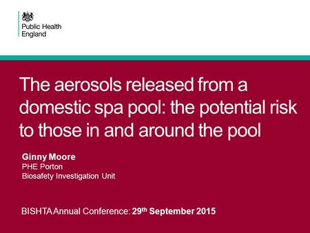 The aerosols released from a domestic spa pool: the potential risk to those in and around the pool BISHTA Annual Conference: 29 th September 2015 Ginny.