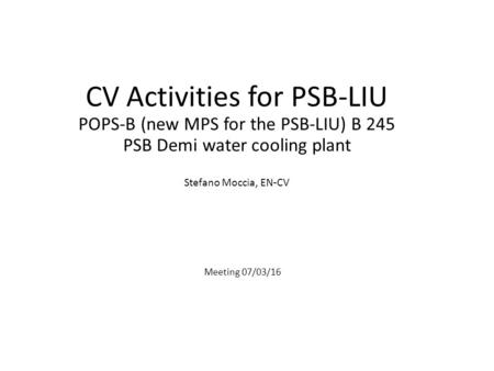CV Activities for PSB-LIU POPS-B (new MPS for the PSB-LIU) B 245 PSB Demi water cooling plant Stefano Moccia, EN-CV Meeting 07/03/16.