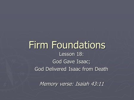 Firm Foundations Lesson 18: God Gave Isaac; God Delivered Isaac from Death Memory verse: Isaiah 43:11.