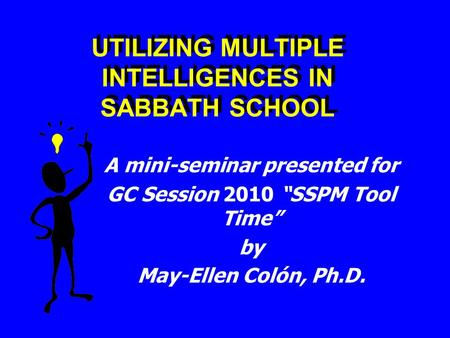 "UTILIZING MULTIPLE INTELLIGENCES IN SABBATH SCHOOL A mini-seminar presented for GC Session 2010 ""SSPM Tool Time"" by May-Ellen Colón, Ph.D."