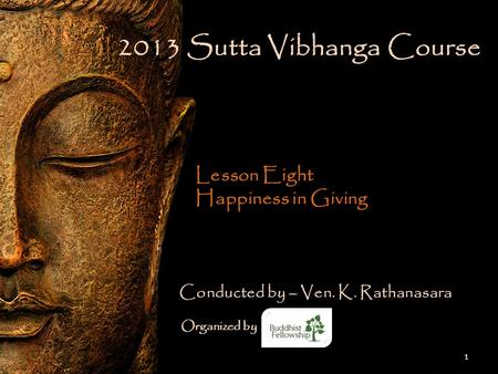 2013 Sutta Vibhanga Course Lesson Eight Happiness in Giving 1 Conducted by – Ven. K. Rathanasara Organized by.
