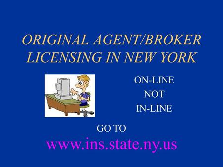 ORIGINAL AGENT/BROKER LICENSING IN NEW YORK ON-LINE NOT IN-LINE www.ins.state.ny.us GO TO.